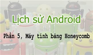 Lịch sử Android - Phần 5: Máy tính bảng chạy Honeycomb