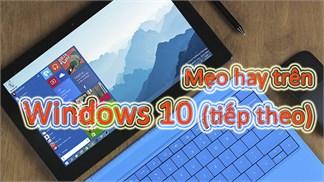 Mẹo hay để trải nghiệm Windows 10 tốt hơn, có thể bạn chưa biết (tiếp theo)